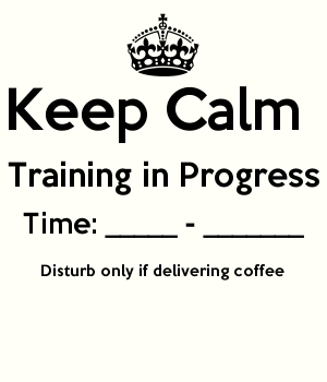Keep Calm  Training in Progress Time: _____ - _______ Disturb only if delivering coffee