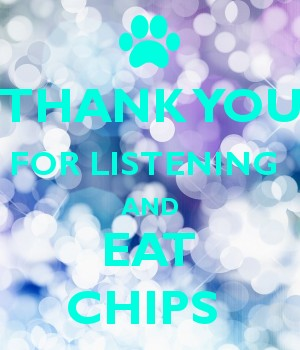 THANK YOU FOR LISTENING  AND EAT CHIPS
