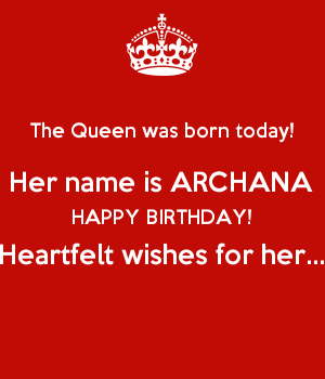 The Queen was born today! Her name is ARCHANA HAPPY BIRTHDAY! Heartfelt wishes for her...