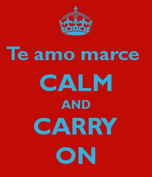Te amo marce  CALM AND CARRY ON