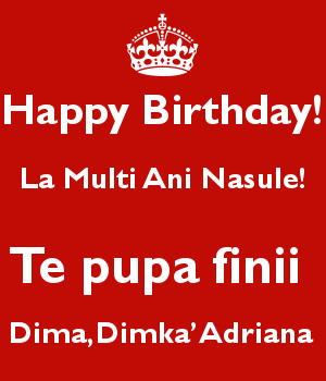 Happy Birthday! La Multi Ani Nasule!  Te pupa finii  Dima,Dimka'Adriana