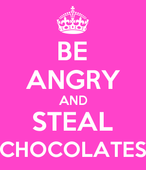 BE ANGRY AND STEAL CHOCOLATES