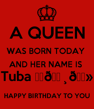 A QUEEN WAS BORN TODAY  AND HER NAME IS  Tuba ♥️???????? HAPPY BIRTHDAY TO YOU