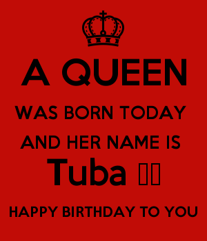 A QUEEN WAS BORN TODAY  AND HER NAME IS  Tuba ♥️ HAPPY BIRTHDAY TO YOU