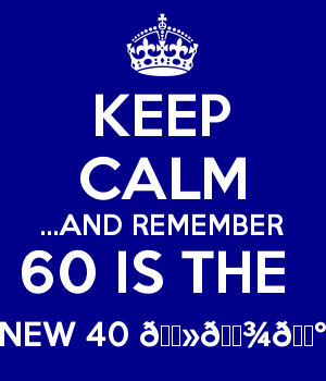 KEEP CALM ...AND REMEMBER 60 IS THE  NEW 40 ????????????