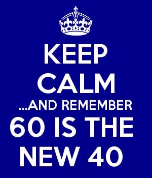 KEEP CALM ...AND REMEMBER 60 IS THE  NEW 40