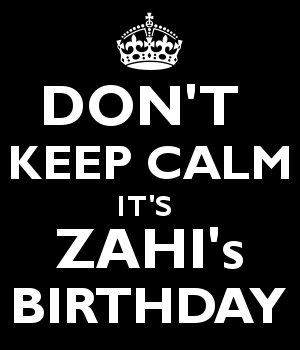 DON'T  KEEP CALM IT'S  ZAHI's BIRTHDAY