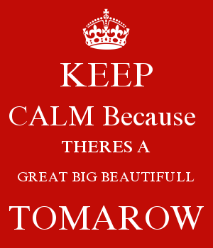 KEEP CALM Because  THERES A GREAT BIG BEAUTIFULL TOMAROW