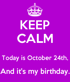 KEEP CALM  Today is October 24th, And it's my birthday.