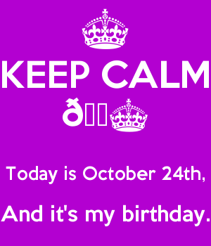 KEEP CALM ????  Today is October 24th, And it's my birthday.