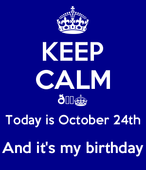 KEEP CALM ???? Today is October 24th And it's my birthday