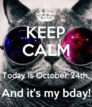 KEEP CALM  Today is October 24th, And it's my bday!